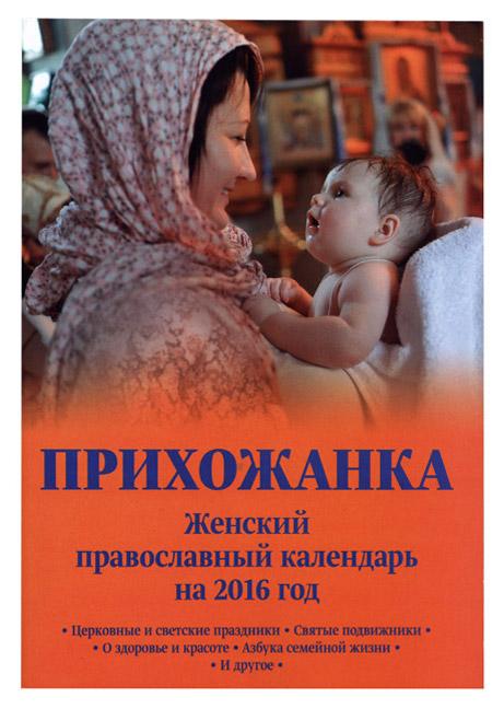"""Женский православный календарь  """"Прихожанка """" на 2016 год содержит самую полезную и важную для православной женщины..."""